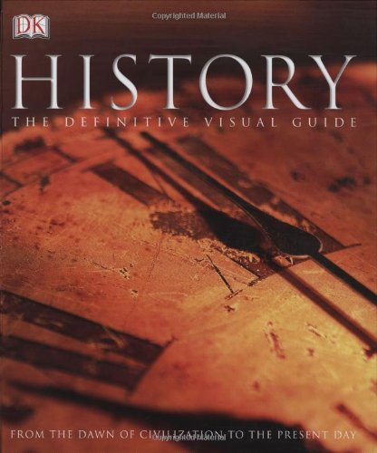 History: The Definitive Visual Guide (From The Dawn of Civilization To The Present Day)