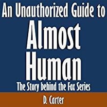 An Unauthorized Guide to Almost Human: The Story Behind the Fox Series (       UNABRIDGED) by D. Carter Narrated by Scott Clem