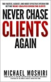 Never Chase Clients Again: The Fastest, Easiest, And Most Effective System For Getting Highly-Qualified Consulting Clients
