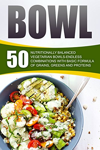 Bowl: 50 Nutritionally Balanced Vegetarian Bowls-Endless Combinations With Basic Formula Of Grains, Greens And Proteins by Amelia Sanders