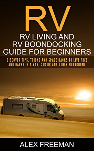 RV : Rv Living And Rv Boondocking Guide For Beginners: Discover Tips, Tricks And Space Hacks To Live Free And Happy In A Van, Car Or Any Other Motorhome ... Living,Off the Grid)