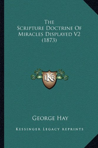 The Scripture Doctrine of Miracles Displayed V2 (1873) the Scripture Doctrine of Miracles Displayed V2 (1873)