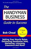 The Handyman Business Guide to Success: Setting Your Hourly Rates, Estimating Handyman Jobs, Marketing, Licensing, Insurance and More! - 1440413134