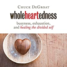 Wholeheartedness: Busyness, Exhaustion, and Healing the Divided Self Audiobook by Chuck DeGroat Narrated by Scott R. Pollak