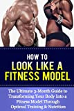 How To Look Like A Fitness Model: The Ultimate 3-Month Guide to Transforming Your Body Into a Fitness Model Through Optimal Training & Nutrition (fitness, ... and wellness, health, diet, nutrition)