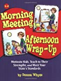 Morning Meeting, Afternoon Wrap-up: How To Motivate Kids, Teach To Their Strengths, And Meet Your State's Standards