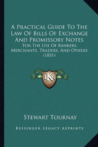 A Practical Guide to the Law of Bills of Exchange and Promissory Notes: For the Use of Bankers, Merchants, Traders, and Others (1851)