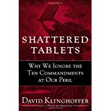 Shattered Tablets: Why We Ignore the Ten Commandments at Our Peril ~ David Klinghoffer