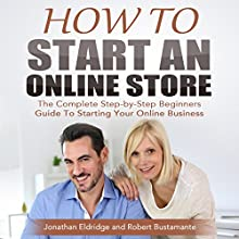 How to Start an Online Store: The Complete Step-by-Step Beginners Guide to Starting Your Online Business (       UNABRIDGED) by Jonathan Eldridge, Robert Bustamante Narrated by Anthony Tophoney