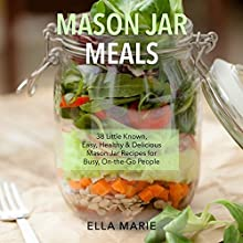Mason Jar Meals: 38 Little Known, Easy, Healthy & Delicious Mason Jar Recipes for Busy, On-the-Go People (       UNABRIDGED) by Ella Marie Narrated by Kristi Burns