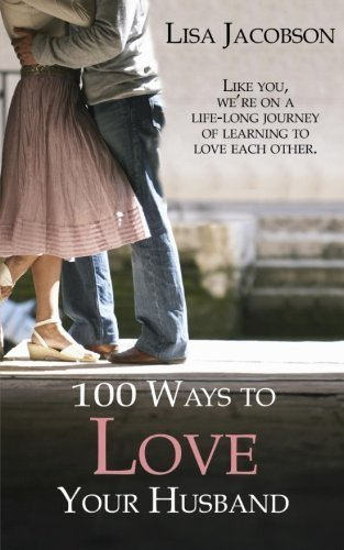 100 Ways To Love Your Husband: The Life-Long Journey Of Learning To Love Each Other By Jacobson, Lisa (2014) Paperback