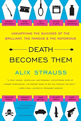 Death Becomes Them: Unearthing the Suicides of the Brilliant, the Famous, and the Notorious