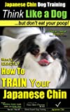 img - for Japanese Chin Dog Training Think Like Me | But Don't Eat Your Poop! | Japanese Chin Breed Expert Training | How To Train Your Japanese Chin: Here's EXACTLY ... Chin (Japanese Chin Puppy Training Book 1) book / textbook / text book