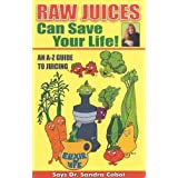 Raw Juices Can Save Your Life: An A Z Guide to Juicing