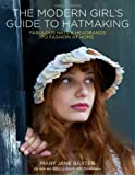 The Modern Girl's Guide to Hatmaking: Fabulous hats and headbands to fashion at home