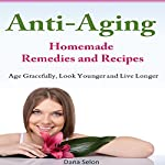 Anti-Aging - Homemade Remedies and Recipes: Age Gracefully, Look Younger and Live Longer | Dana Selon