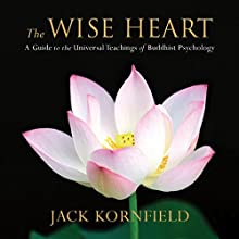 The Wise Heart: A Guide to the Universal Teachings of Buddhist Psychology (       UNABRIDGED) by Jack Kornfield Narrated by Jack Kornfield