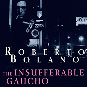 The Insufferable Gaucho | [Roberto Bolano]