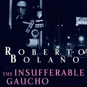 The Insufferable Gaucho | [Roberto Bolano]