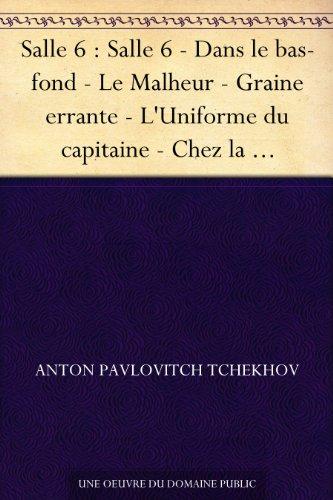 Anton Pavlovitch Tchekhov - Salle 6 : Salle 6 - Dans le bas-fond - Le Malheur - Graine errante - L'Uniforme du capitaine - Chez la maréchale de la noblesse - Vieillesse - Angoisse (French Edition)