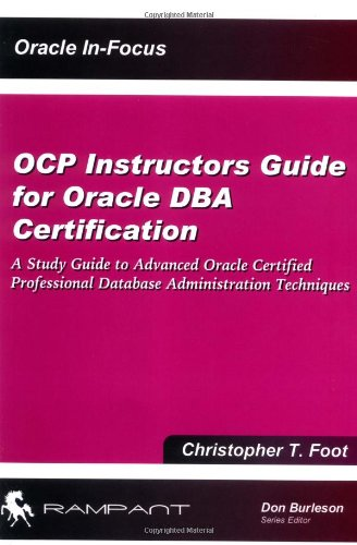OCP Instructors Guide for Oracle DBA Certification: A Study Guide to Advanced Oracle Certified Professional Database Administration Techniques