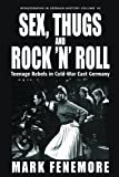 Mark Fenemore Sex, Thugs and Rock 'N' Roll: Teenage Rebels in Cold-War East Germany (Monographs in German History)