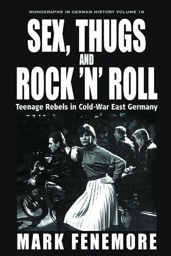 Sex, Thugs and Rock 'n' Roll: Teenage Rebels in Cold-War East Germany (Monographs in German History)