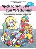 Spielend vom Baby zum Vorschulkind: Die kindliche Entwicklung von 0-5 Jahren richtig einschätzen und gezielt spielerisch fördern in Krippe, Kiga und zu Hause