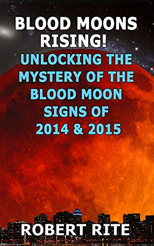Book: Blood Moons Rising! Unlocking the Mystery of the Coming Blood Moons of 2014 & 2015 - A warning of something BIG about to happen? (Supernatural) by Robert Rite