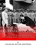 The Postwar Occupation of Japan: The History of the Transition from World War II to Modern Japan