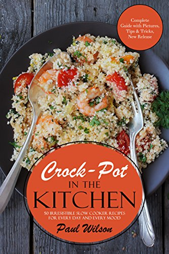 Crock-Pot in the Kitchen: 50 Irresistible Slow Cooker Recipes For Every Day And Every Mood by Paul Wilson