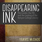 Disappearing Ink: The Insider, the FBI, and the Looting of the Kenyon College Library | Travis McDade