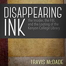 Disappearing Ink: The Insider, the FBI, and the Looting of the Kenyon College Library Audiobook by Travis McDade Narrated by James Patrick Cronin