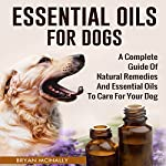 Essential Oils for Dogs: A Complete Guide of Natural Remedies and Essential Oils to Care for Your Dog | Bryan McInally