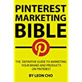 Pinterest Marketing Bible: The Definitive Guide to Marketing Your Brand and Products on Pinterest ~ Leon Cho