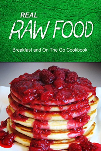Real Raw Food - Breakfast And On The Go Cookbook: Raw Diet Cookbook For The Raw Lifestyle