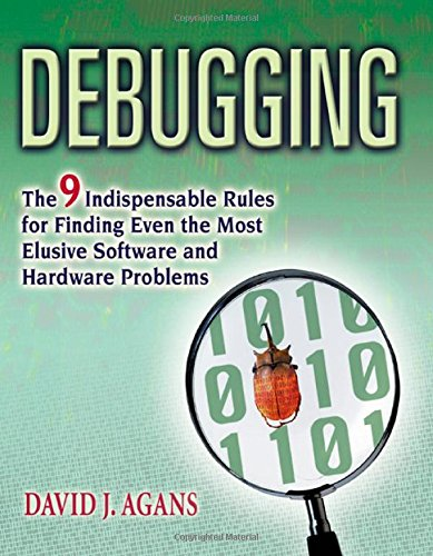 Debugging - The 9 Indispensable Rules for Finding Even the Most Elusive Hardware and Software Problem