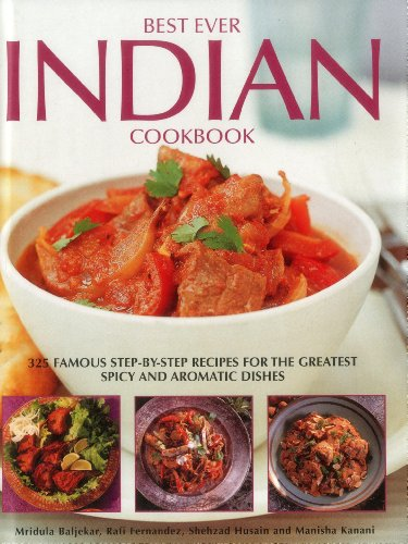 Best Ever Indian Cookbook: 325 Famous Step-By-Step Recipes For The Greatest Spicy And Aromatic Dishes by Mridula Beljekar, Rafi Fernandez, Shezhad Husain, Manisha Kanani