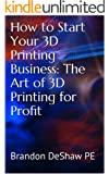 How to Start Your 3D Printing Business: The Art of 3D Printing for Profit