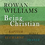 Being Christian: Baptism, Bible, Eucharist, Prayer | Rowan Williams