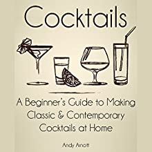 Cocktails: A Beginners Guide to Making Classic and Contemporary Cocktails at Home (       UNABRIDGED) by Andy Arnott Narrated by Commodore James