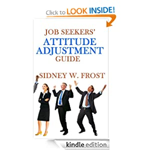 Free Kindle Book: Job Seekers' Attitude Adjustment Guide, by Sidney W. Frost. Publication Date: July 27, 2012