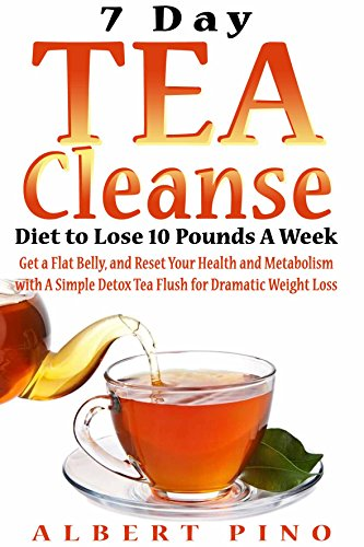 Tea Cleanse: 7 Day Tea Cleanse Diet to Lose 10 Pounds A Week, Get a Flat Belly, and Reset Your Health and Metabolism with A Simple Detox Tea Flush for Dramatic Weight Loss by Albert Pino