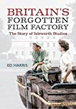 Ed Harris Britain's Forgotten Film Factory: The Story of Isleworth Studios