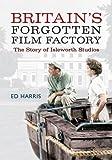Britain's Forgotten Film Factory: The Story of Isleworth Studios Ed Harris