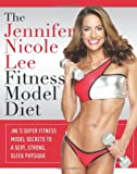 The Jennifer Nicole Lee Fitness Model Diet: JNL's Super Fitness Model Secrets To A Sexy, Strong, Sleek Physique