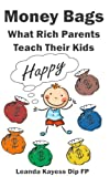 Money Bags: What Rich Parents Teach Their Kids To Be Happy And Debt Free
