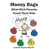Money Bags: What Rich Parents Teach Their Kids To Be Happy And Avoid Debt