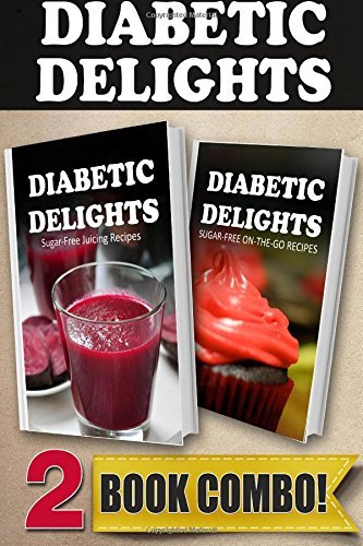 Sugar-Free Juicing Recipes And Sugar-Free On-The-Go Recipes: 2 Book Combo (Diabetic Delights )