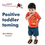 Positive Toddler Taming: Successful Strategies for Dealing with Tantrums and Setting Boundaries | Sue Atkins